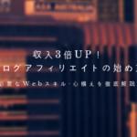 収入3倍UP!ブログアフィリエイトの始め方【必要なWebスキル・心構えを解説】